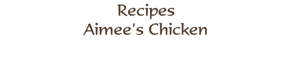 Recipes Aimee's Chicken